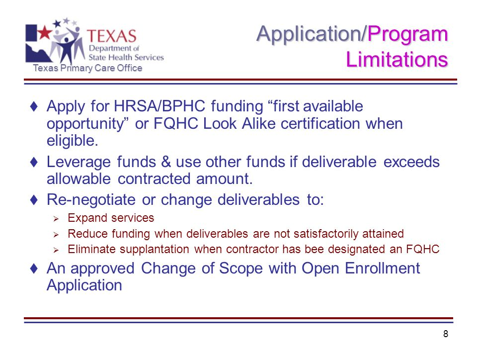 Texas Primary Care Office 8 Application/Program Limitations Apply for HRSA/BPHC funding first available opportunity or FQHC Look Alike certification when eligible.
