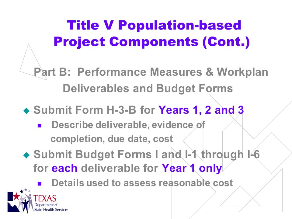 Title V Population-based Project Components (Cont.) Part B: Performance Measures & Workplan Form H-1 for Years 1, 2, and 3 Only one priority risk factor** Only one or two performance measures** Short-term change/impact Long-term change/impact Key activities for each year of the project **remain constant for 3 years