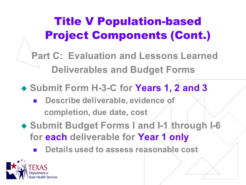 Title V Pop-based Project Components (Cont.) Part C: Evaluation and Lessons Learned Submit Form H-2 Evaluation section II - Year 1 only Purpose and scope Evaluation sections III–VI – Years 1, 2, and 3 Evaluation questions Evaluation methods Implementation plan Dissemination of results