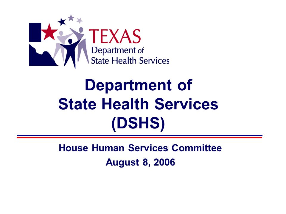 Department of State Health Services (DSHS) House Human Services Committee August 8, 2006