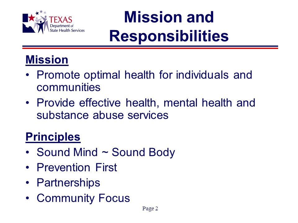 Page 2 Mission and Responsibilities Mission Promote optimal health for individuals and communities Provide effective health, mental health and substance abuse services Principles Sound Mind ~ Sound Body Prevention First Partnerships Community Focus