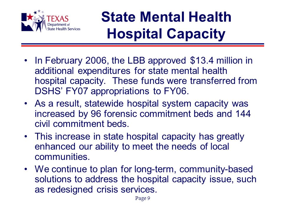 Page 9 State Mental Health Hospital Capacity In February 2006, the LBB approved $13.4 million in additional expenditures for state mental health hospital capacity.