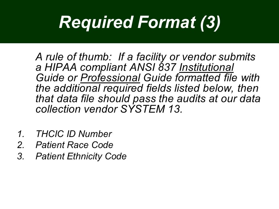Required Format (3) A rule of thumb: If a facility or vendor submits a HIPAA compliant ANSI 837 Institutional Guide or Professional Guide formatted file with the additional required fields listed below, then that data file should pass the audits at our data collection vendor SYSTEM 13.
