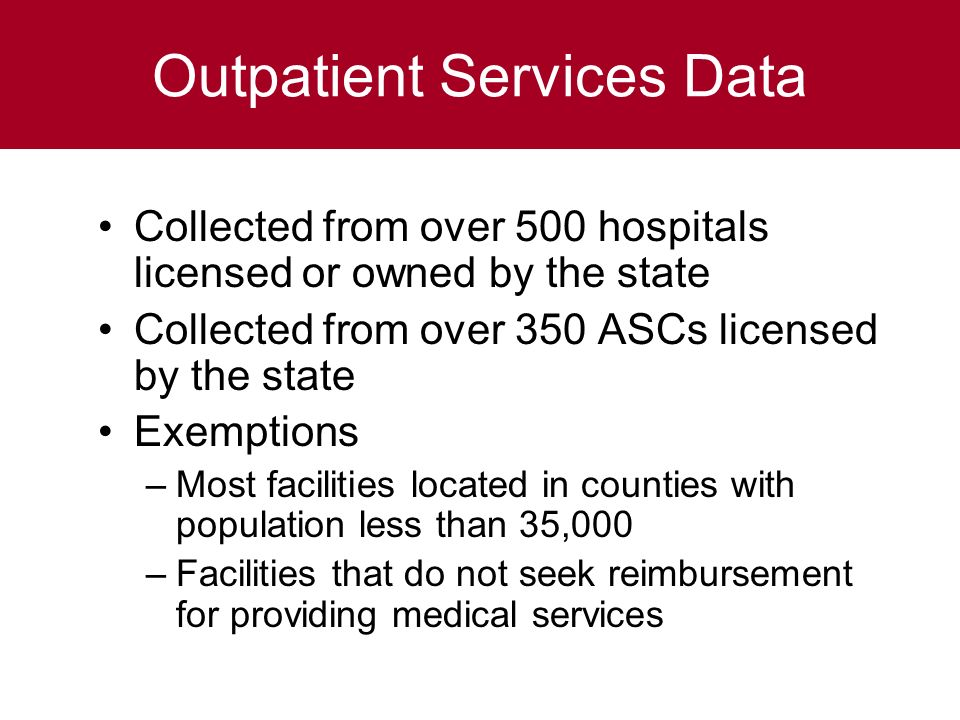 Outpatient Services Data Collected from over 500 hospitals licensed or owned by the state Collected from over 350 ASCs licensed by the state Exemptions –Most facilities located in counties with population less than 35,000 –Facilities that do not seek reimbursement for providing medical services