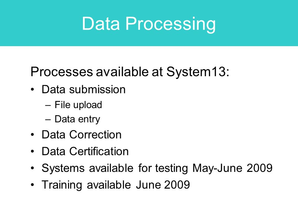 Data Processing Processes available at System13: Data submission –File upload –Data entry Data Correction Data Certification Systems available for testing May-June 2009 Training available June 2009
