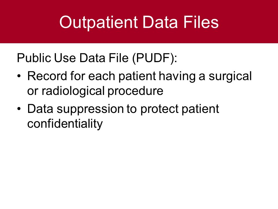 Outpatient Data Files Public Use Data File (PUDF): Record for each patient having a surgical or radiological procedure Data suppression to protect patient confidentiality
