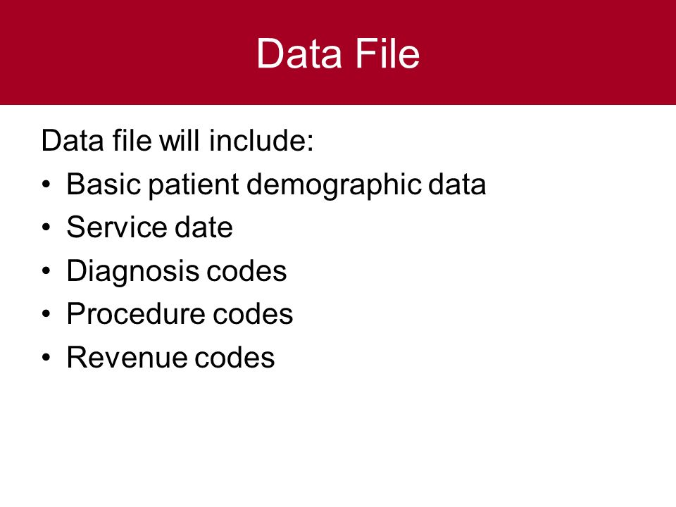 Data File Data file will include: Basic patient demographic data Service date Diagnosis codes Procedure codes Revenue codes