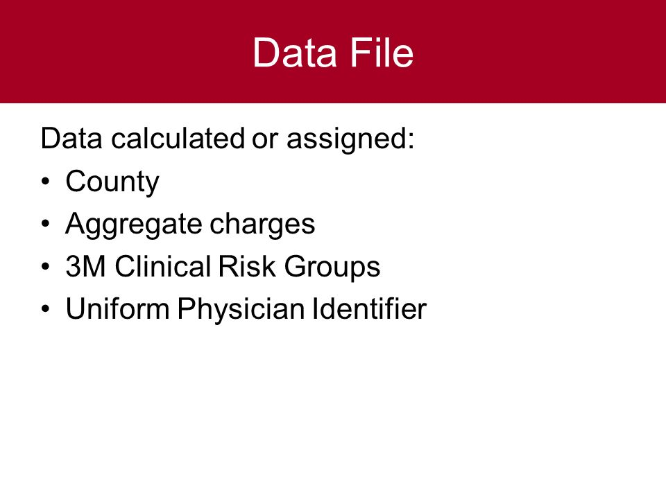 Data File Data calculated or assigned: County Aggregate charges 3M Clinical Risk Groups Uniform Physician Identifier