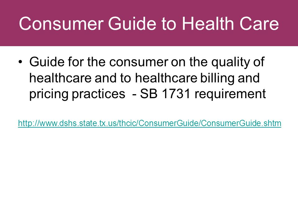 Consumer Guide to Health Care Guide for the consumer on the quality of healthcare and to healthcare billing and pricing practices - SB 1731 requirement http://www.dshs.state.tx.us/thcic/ConsumerGuide/ConsumerGuide.shtm