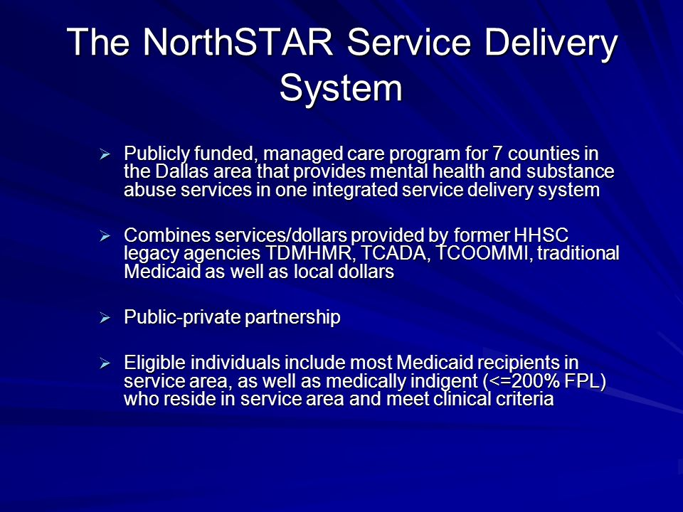 The NorthSTAR Service Delivery System Publicly funded, managed care program for 7 counties in the Dallas area that provides mental health and substance abuse services in one integrated service delivery system Publicly funded, managed care program for 7 counties in the Dallas area that provides mental health and substance abuse services in one integrated service delivery system Combines services/dollars provided by former HHSC legacy agencies TDMHMR, TCADA, TCOOMMI, traditional Medicaid as well as local dollars Combines services/dollars provided by former HHSC legacy agencies TDMHMR, TCADA, TCOOMMI, traditional Medicaid as well as local dollars Public-private partnership Public-private partnership Eligible individuals include most Medicaid recipients in service area, as well as medically indigent (<=200% FPL) who reside in service area and meet clinical criteria Eligible individuals include most Medicaid recipients in service area, as well as medically indigent (<=200% FPL) who reside in service area and meet clinical criteria