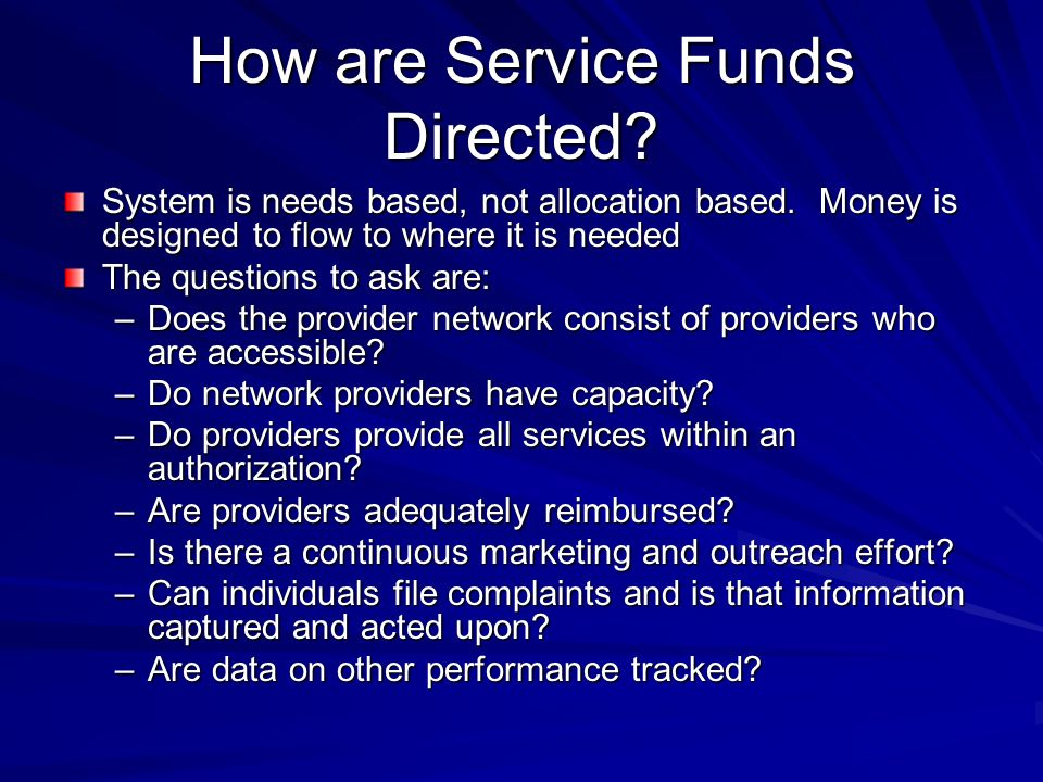 How are Service Funds Directed. System is needs based, not allocation based.