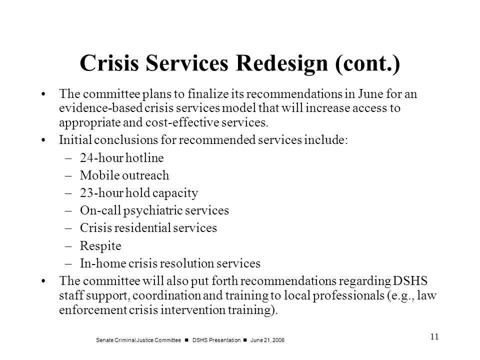 Senate Criminal Justice Committee DSHS Presentation June 21, Crisis Services Redesign (cont.) The committee plans to finalize its recommendations in June for an evidence-based crisis services model that will increase access to appropriate and cost-effective services.