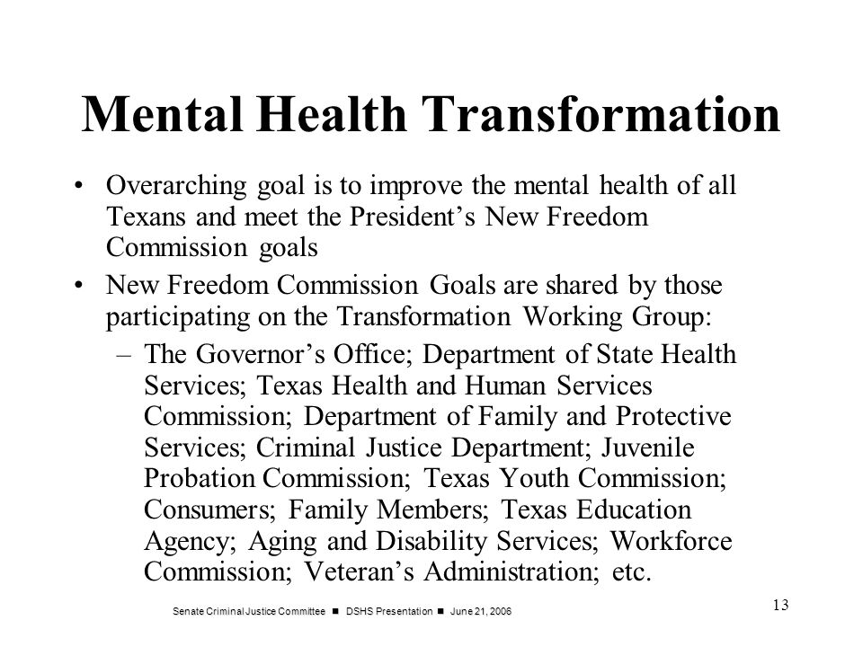 Senate Criminal Justice Committee DSHS Presentation June 21, Mental Health Transformation Overarching goal is to improve the mental health of all Texans and meet the Presidents New Freedom Commission goals New Freedom Commission Goals are shared by those participating on the Transformation Working Group: –The Governors Office; Department of State Health Services; Texas Health and Human Services Commission; Department of Family and Protective Services; Criminal Justice Department; Juvenile Probation Commission; Texas Youth Commission; Consumers; Family Members; Texas Education Agency; Aging and Disability Services; Workforce Commission; Veterans Administration; etc.