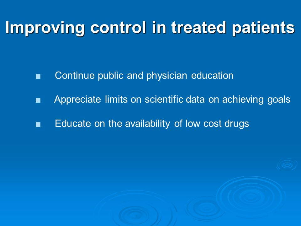 Improving control in treated patients Continue public and physician education Appreciate limits on scientific data on achieving goals Educate on the availability of low cost drugs