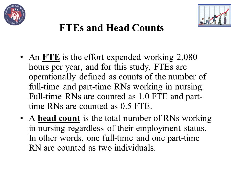 FTEs and Head Counts An FTE is the effort expended working 2,080 hours per year, and for this study, FTEs are operationally defined as counts of the number of full-time and part-time RNs working in nursing.