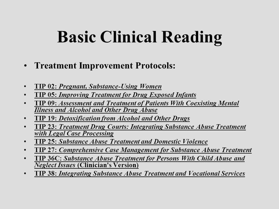 Basic Clinical Reading Treatment Improvement Protocols: TIP 02: Pregnant, Substance-Using Women TIP 05: Improving Treatment for Drug Exposed Infants TIP 09: Assessment and Treatment of Patients With Coexisting Mental Illness and Alcohol and Other Drug Abuse TIP 19: Detoxification from Alcohol and Other Drugs TIP 23: Treatment Drug Courts: Integrating Substance Abuse Treatment with Legal Case Processing TIP 25: Substance Abuse Treatment and Domestic Violence TIP 27: Comprehensive Case Management for Substance Abuse Treatment TIP 36C: Substance Abuse Treatment for Persons With Child Abuse and Neglect Issues (Clinician s Version) TIP 38: Integrating Substance Abuse Treatment and Vocational Services