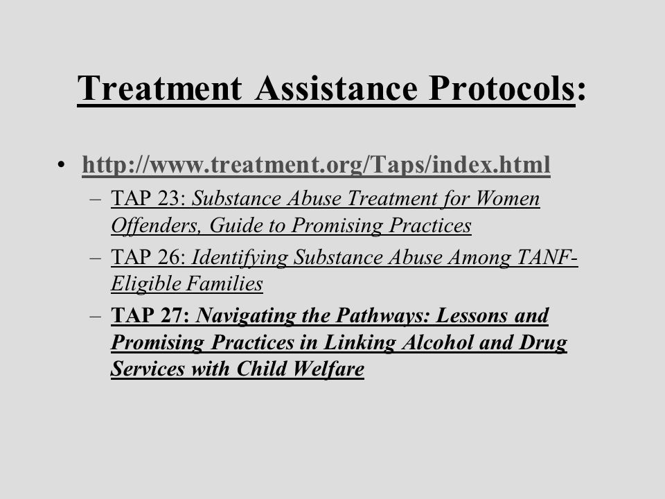 Treatment Assistance Protocols: http://www.treatment.org/Taps/index.html –TAP 23: Substance Abuse Treatment for Women Offenders, Guide to Promising Practices –TAP 26: Identifying Substance Abuse Among TANF- Eligible Families –TAP 27: Navigating the Pathways: Lessons and Promising Practices in Linking Alcohol and Drug Services with Child Welfare