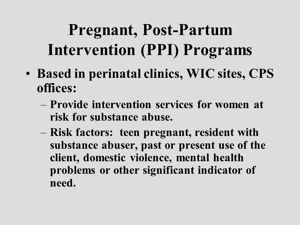 Pregnant, Post-Partum Intervention (PPI) Programs Based in perinatal clinics, WIC sites, CPS offices: –Provide intervention services for women at risk for substance abuse.