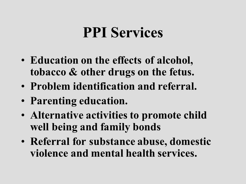 PPI Services Education on the effects of alcohol, tobacco & other drugs on the fetus.