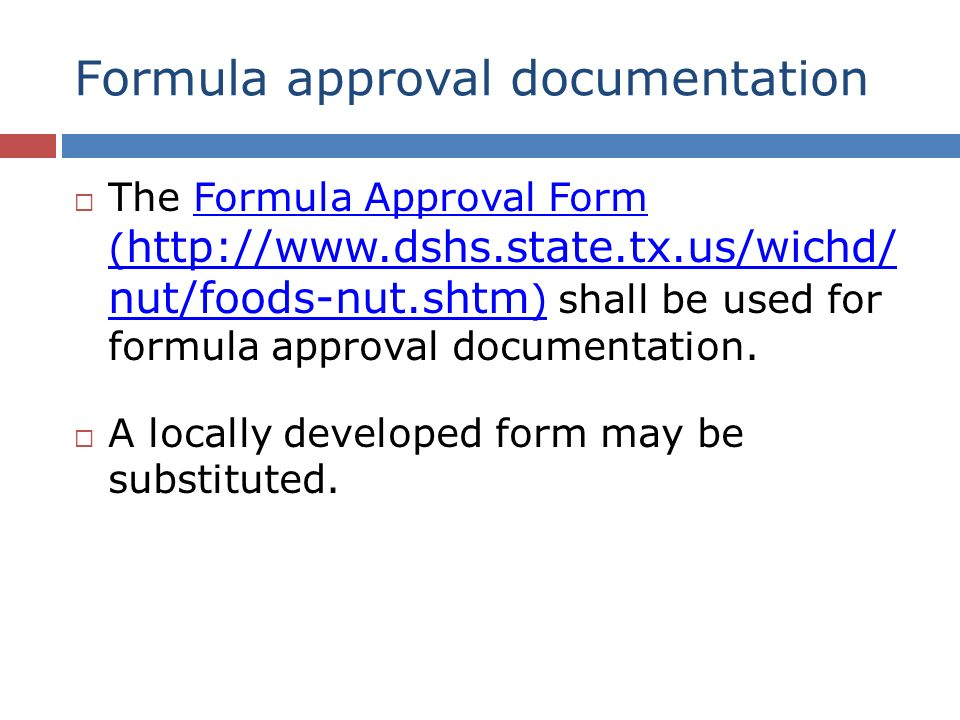 Formula approval documentation The Formula Approval Form ( http://www.dshs.state.tx.us/wichd/ nut/foods-nut.shtm ) shall be used for formula approval documentation.Formula Approval Form ( http://www.dshs.state.tx.us/wichd/ nut/foods-nut.shtm ) A locally developed form may be substituted.