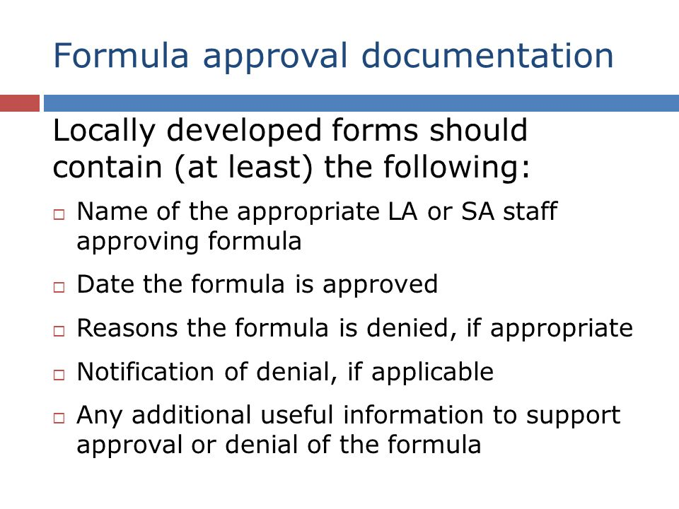 Formula approval documentation Locally developed forms should contain (at least) the following: Name of the appropriate LA or SA staff approving formula Date the formula is approved Reasons the formula is denied, if appropriate Notification of denial, if applicable Any additional useful information to support approval or denial of the formula