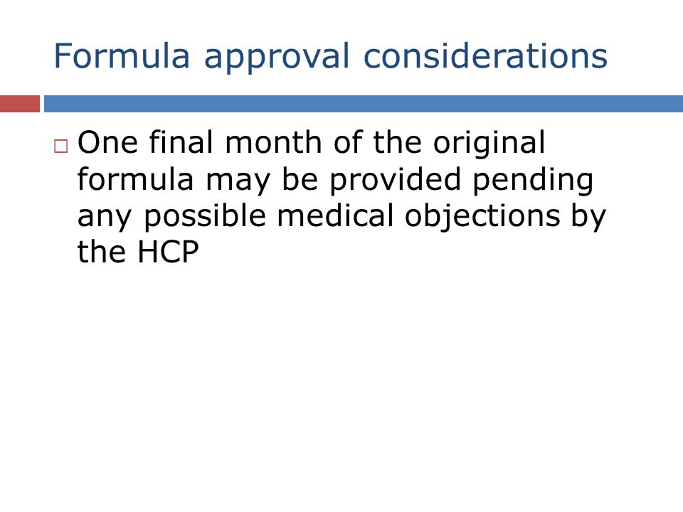 Formula approval considerations One final month of the original formula may be provided pending any possible medical objections by the HCP