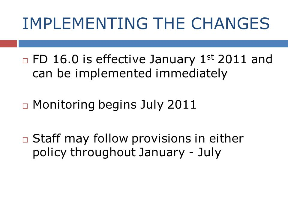 IMPLEMENTING THE CHANGES FD 16.0 is effective January 1 st 2011 and can be implemented immediately Monitoring begins July 2011 Staff may follow provisions in either policy throughout January - July