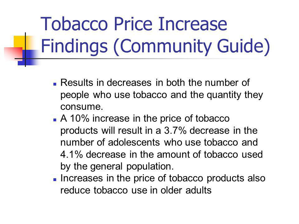 Tobacco Price Increase Findings (Community Guide) Results in decreases in both the number of people who use tobacco and the quantity they consume.
