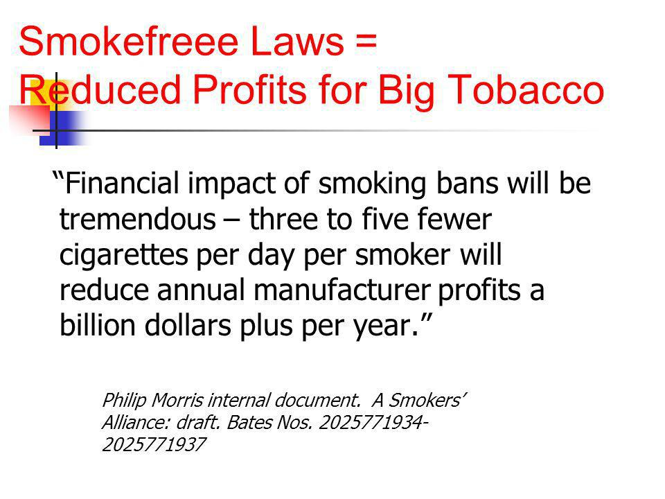 Smokefreee Laws = Reduced Profits for Big Tobacco Financial impact of smoking bans will be tremendous – three to five fewer cigarettes per day per smoker will reduce annual manufacturer profits a billion dollars plus per year.