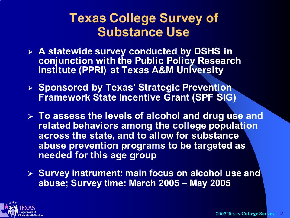 Texas College Survey Texas College Survey of Substance Use A statewide survey conducted by DSHS in conjunction with the Public Policy Research Institute (PPRI) at Texas A&M University Sponsored by Texas Strategic Prevention Framework State Incentive Grant (SPF SIG) To assess the levels of alcohol and drug use and related behaviors among the college population across the state, and to allow for substance abuse prevention programs to be targeted as needed for this age group Survey instrument: main focus on alcohol use and abuse; Survey time: March 2005 – May 2005