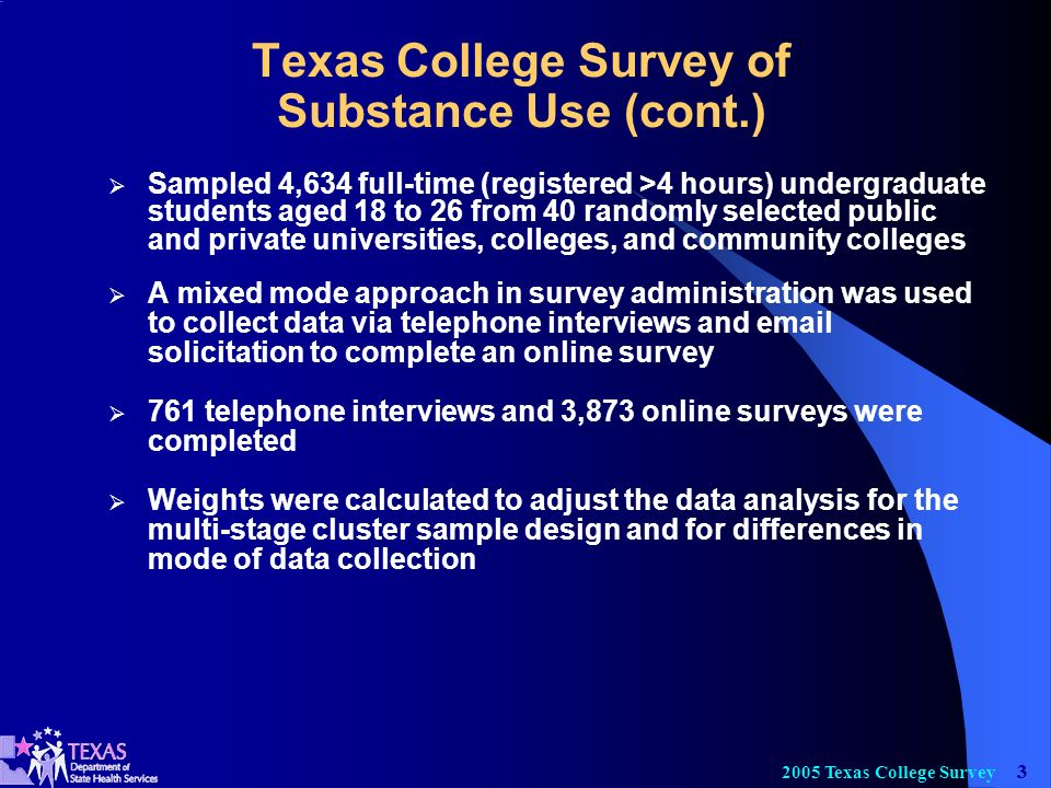 Texas College Survey Texas College Survey of Substance Use (cont.) Sampled 4,634 full-time (registered >4 hours) undergraduate students aged 18 to 26 from 40 randomly selected public and private universities, colleges, and community colleges A mixed mode approach in survey administration was used to collect data via telephone interviews and  solicitation to complete an online survey 761 telephone interviews and 3,873 online surveys were completed Weights were calculated to adjust the data analysis for the multi-stage cluster sample design and for differences in mode of data collection