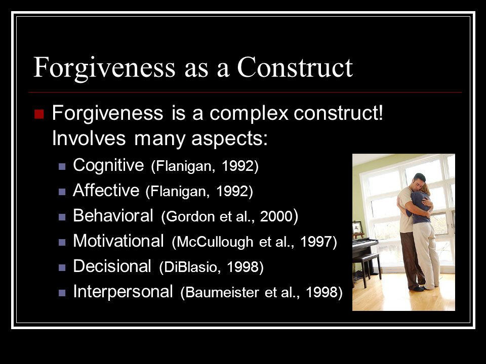 Forgiveness as a Construct Forgiveness is a complex construct.