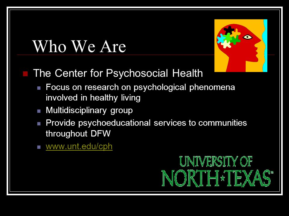 Who We Are The Center for Psychosocial Health Focus on research on psychological phenomena involved in healthy living Multidisciplinary group Provide psychoeducational services to communities throughout DFW www.unt.edu/cph