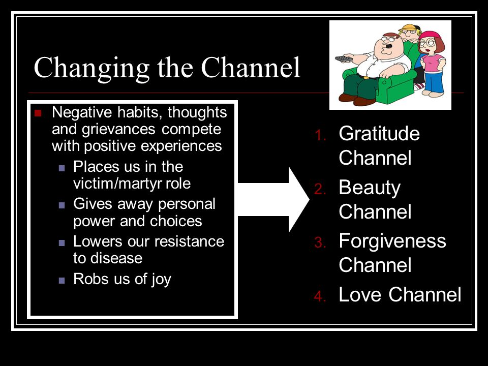 Changing the Channel Negative habits, thoughts and grievances compete with positive experiences Places us in the victim/martyr role Gives away personal power and choices Lowers our resistance to disease Robs us of joy 1.