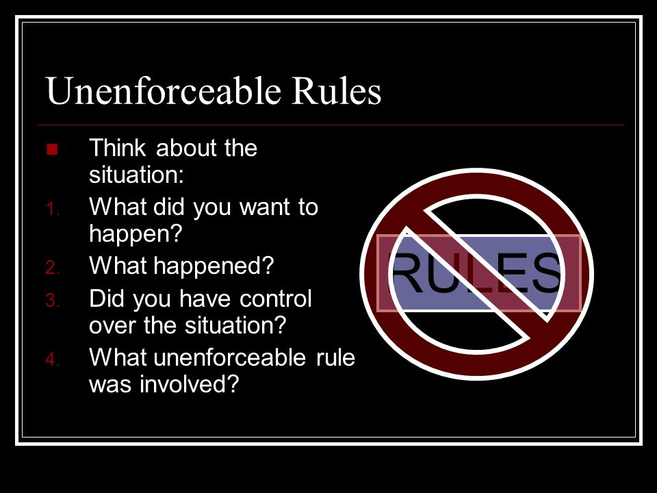 Unenforceable Rules Think about the situation: 1. What did you want to happen.