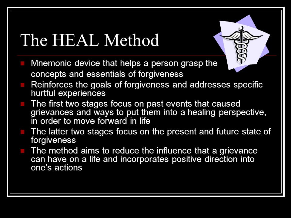 The HEAL Method Mnemonic device that helps a person grasp the concepts and essentials of forgiveness Reinforces the goals of forgiveness and addresses specific hurtful experiences The first two stages focus on past events that caused grievances and ways to put them into a healing perspective, in order to move forward in life The latter two stages focus on the present and future state of forgiveness The method aims to reduce the influence that a grievance can have on a life and incorporates positive direction into ones actions