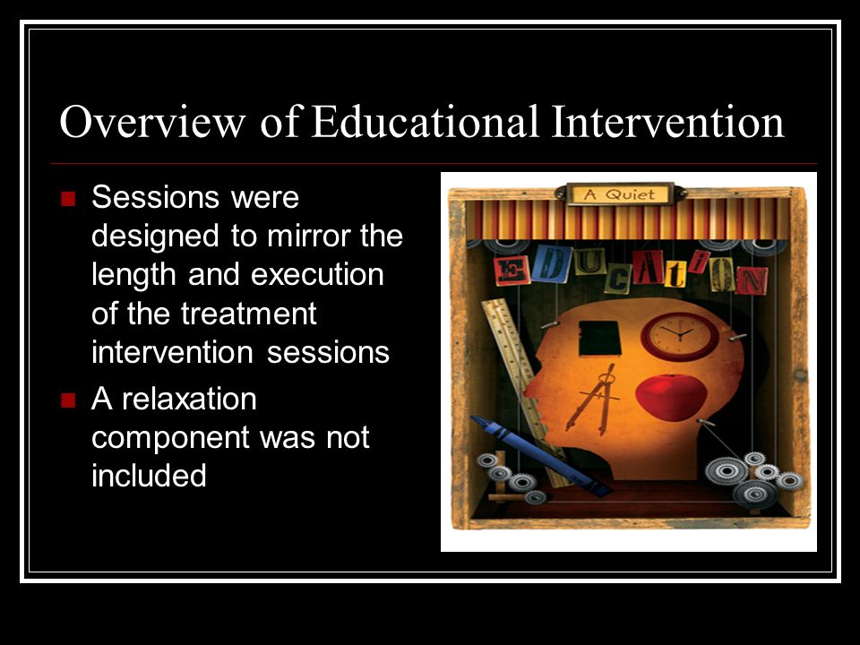 Overview of Educational Intervention Sessions were designed to mirror the length and execution of the treatment intervention sessions A relaxation component was not included