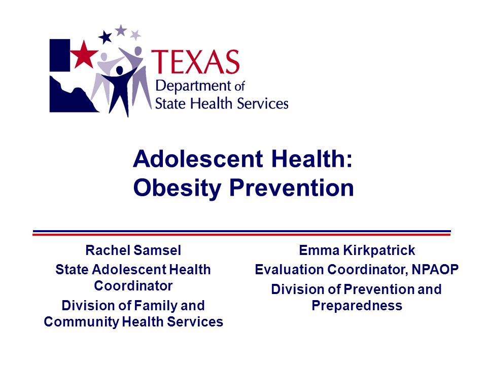 Adolescent Health: Obesity Prevention Rachel Samsel State Adolescent Health Coordinator Division of Family and Community Health Services Emma Kirkpatrick Evaluation Coordinator, NPAOP Division of Prevention and Preparedness