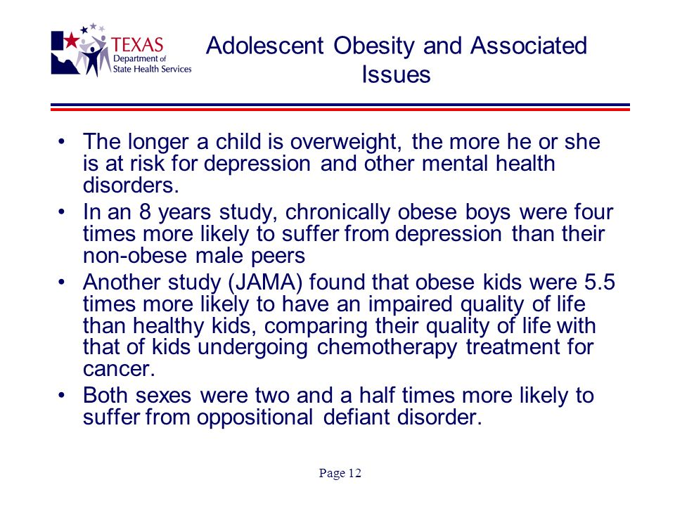 Page 12 Adolescent Obesity and Associated Issues The longer a child is overweight, the more he or she is at risk for depression and other mental health disorders.
