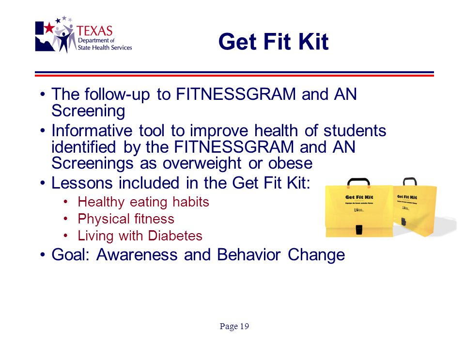 Page 19 Get Fit Kit The follow-up to FITNESSGRAM and AN Screening Informative tool to improve health of students identified by the FITNESSGRAM and AN Screenings as overweight or obese Lessons included in the Get Fit Kit: Healthy eating habits Physical fitness Living with Diabetes Goal: Awareness and Behavior Change