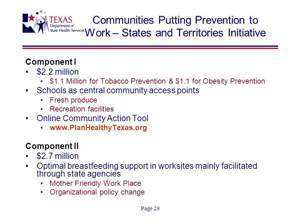 Page 29 Communities Putting Prevention to Work – States and Territories Initiative Component I $2.2 million $1.1 Million for Tobacco Prevention & $1.1 for Obesity Prevention Schools as central community access points Fresh produce Recreation facilities Online Community Action Tool www.PlanHealthyTexas.org Component II $2.7 million Optimal breastfeeding support in worksites mainly facilitated through state agencies Mother Friendly Work Place Organizational policy change