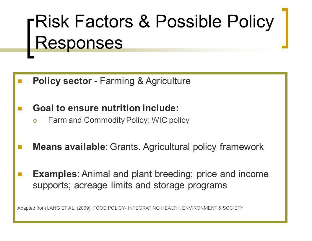 Risk Factors & Possible Policy Responses Policy sector - Farming & Agriculture Goal to ensure nutrition include: Farm and Commodity Policy; WIC policy Means available: Grants.