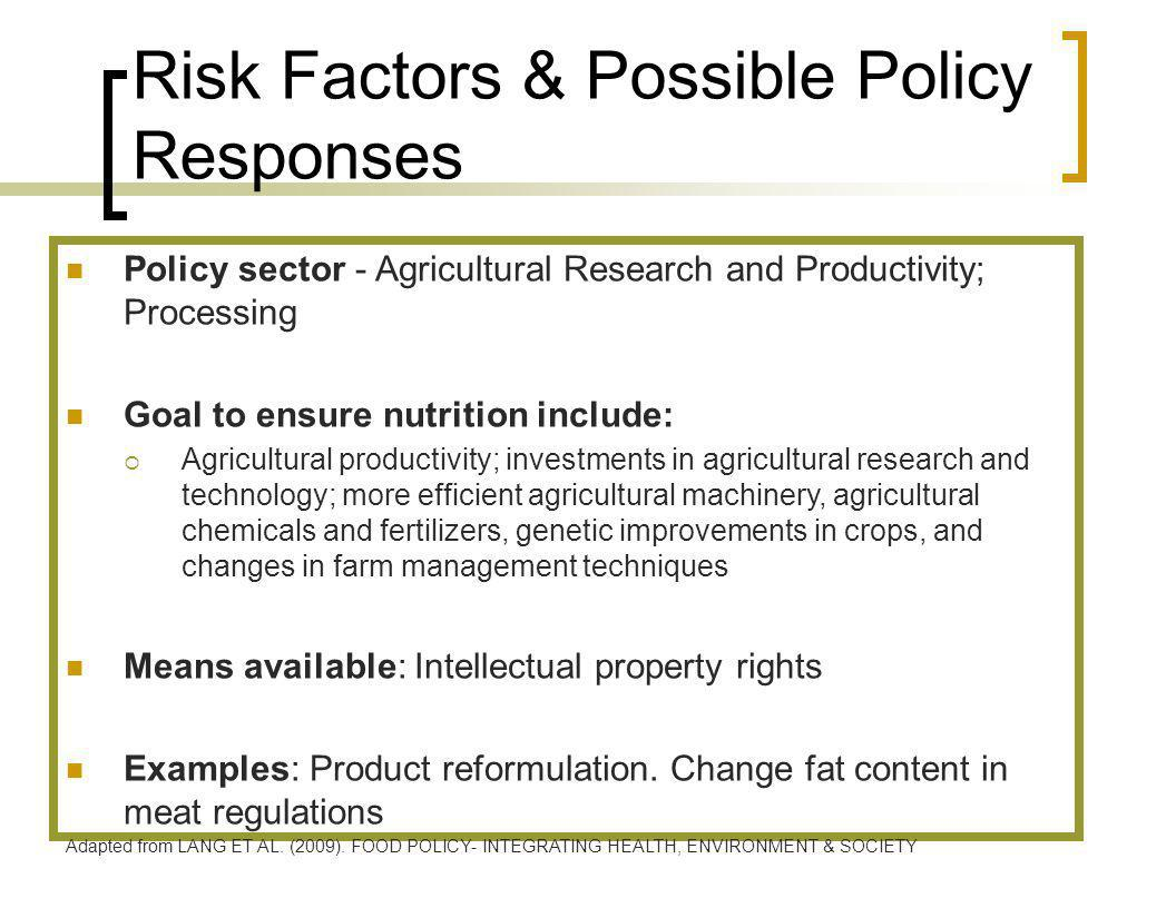 Risk Factors & Possible Policy Responses Policy sector - Agricultural Research and Productivity; Processing Goal to ensure nutrition include: Agricultural productivity; investments in agricultural research and technology; more efficient agricultural machinery, agricultural chemicals and fertilizers, genetic improvements in crops, and changes in farm management techniques Means available: Intellectual property rights Examples: Product reformulation.