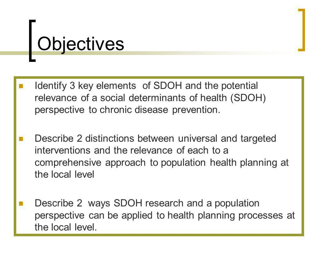 Identify 3 key elements of SDOH and the potential relevance of a social determinants of health (SDOH) perspective to chronic disease prevention.
