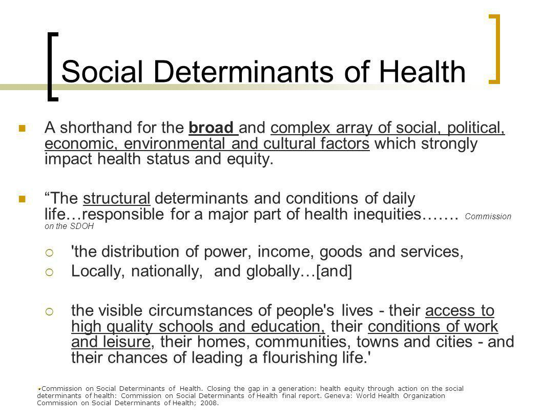 A shorthand for the broad and complex array of social, political, economic, environmental and cultural factors which strongly impact health status and equity.