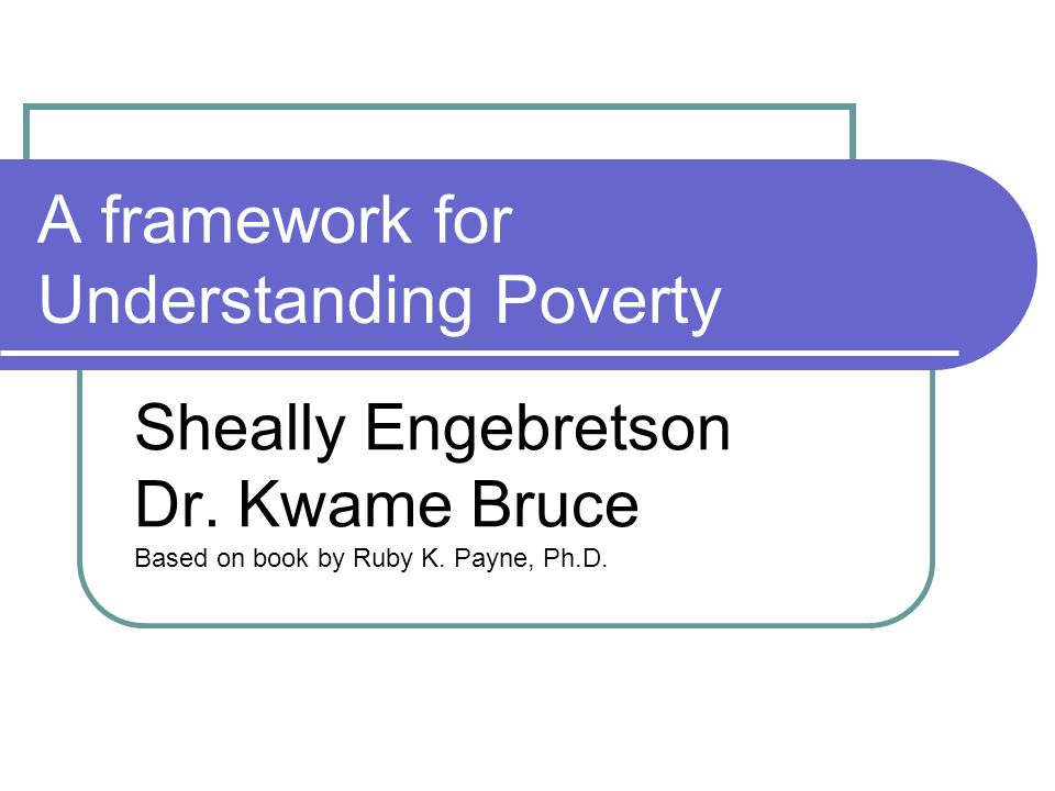 A framework for Understanding Poverty Sheally Engebretson Dr.
