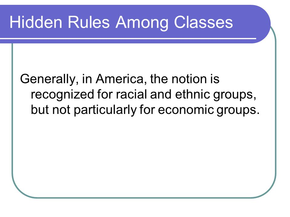 Hidden Rules Among Classes Generally, in America, the notion is recognized for racial and ethnic groups, but not particularly for economic groups.