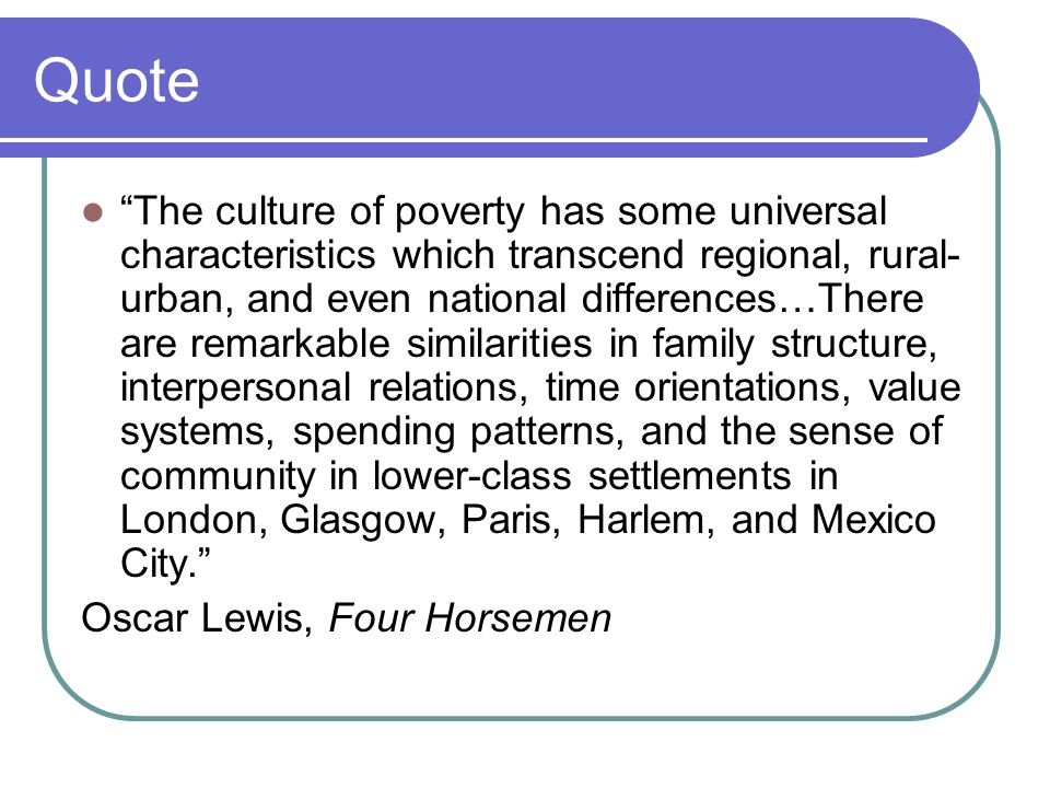 Quote The culture of poverty has some universal characteristics which transcend regional, rural- urban, and even national differences…There are remarkable similarities in family structure, interpersonal relations, time orientations, value systems, spending patterns, and the sense of community in lower-class settlements in London, Glasgow, Paris, Harlem, and Mexico City.