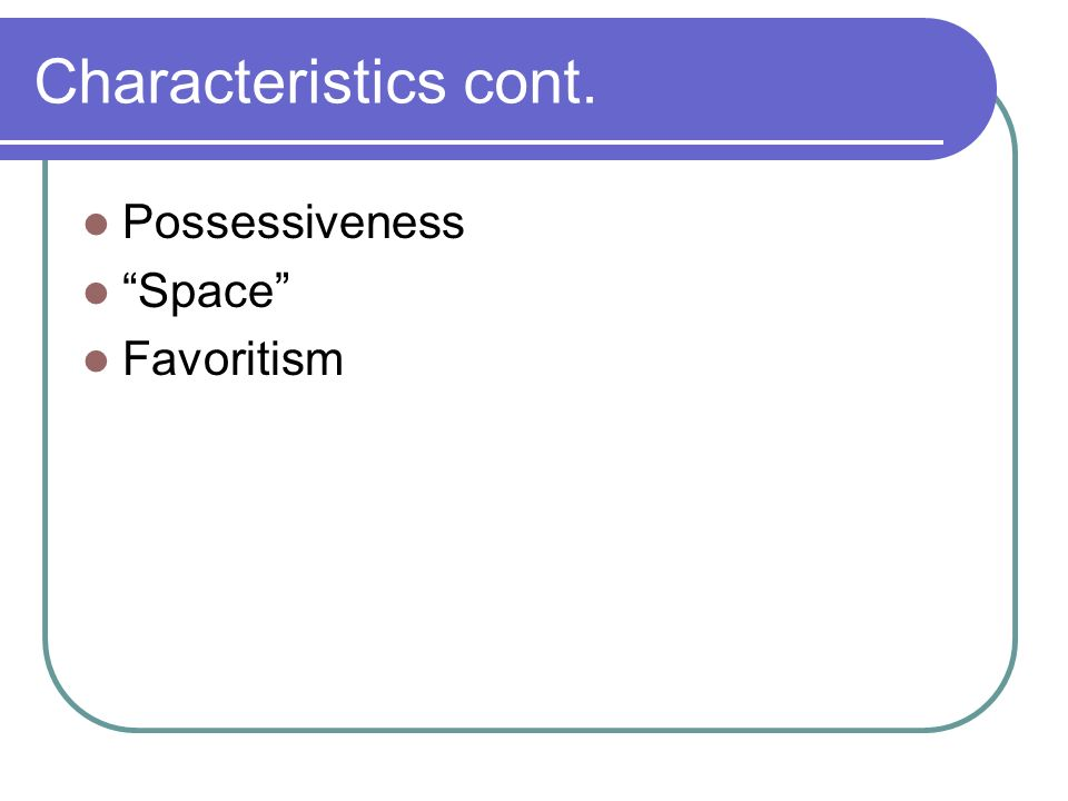 Characteristics cont. Possessiveness Space Favoritism