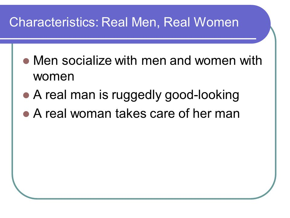 Characteristics: Real Men, Real Women Men socialize with men and women with women A real man is ruggedly good-looking A real woman takes care of her man